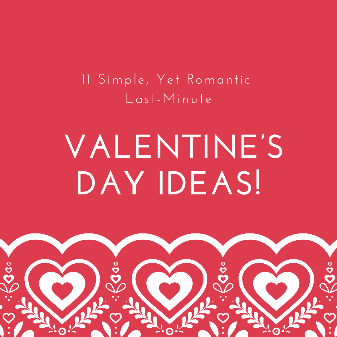 11 Simple, Yet Romantic Last-Minute Valentine's Day Ideas
